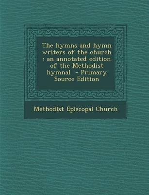 The Hymns and Hymn Writers of the Church - An Annotated Edition of the Methodist Hymnal - Primary Source Edition (Paperback):...