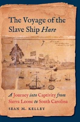 The Voyage of the Slave Ship Hare - A Journey into Captivity from Sierra Leone to South Carolina (Hardcover): Sean M. Kelley