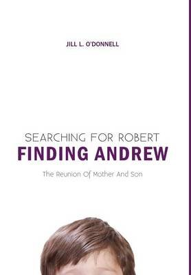 Searching for Robert Finding Andrew (Hardcover): Jill L O'Donnell