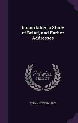 Immortality, a Study of Belief, and Earlier Addresses (Hardcover): William Newton Clarke