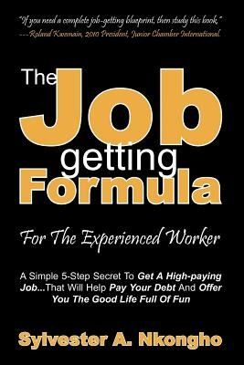 The Job-Getting Formula - For the Experienced Worker - A Simple 5-Step Secret to Get a High-Paying Job... That Will Help Pay...