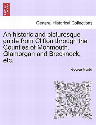 An Historic and Picturesque Guide from Clifton Through the Counties of Monmouth, Glamorgan and Brecknock, Etc. (Paperback):...