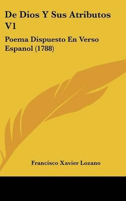 de Dios y Sus Atributos V1 - Poema Dispuesto En Verso Espanol (1788) (English, Spanish, Hardcover): Francisco Xavier Lozano
