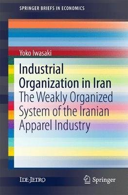 Industrial Organization in Iran - The Weakly Organized System of the Iranian Apparel Industry (Paperback, 1st ed. 2017): Yoko...