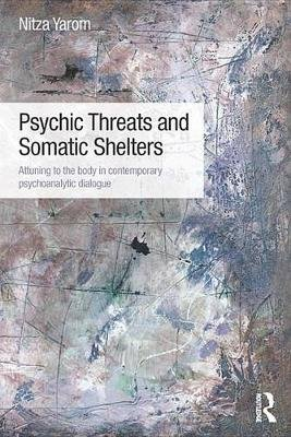 Psychic Threats and Somatic Shelters - Attuning to the body in contemporary psychoanalytic dialogue (Electronic book text):...