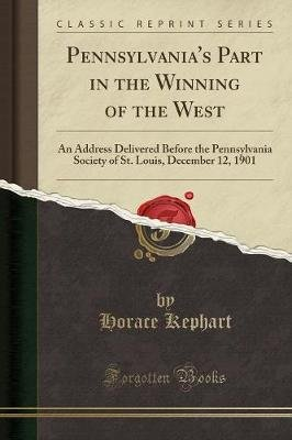 Pennsylvania's Part in the Winning of the West - An Address Delivered Before the Pennsylvania Society of St. Louis,...