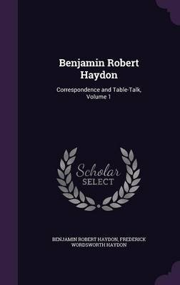 Benjamin Robert Haydon - Correspondence and Table-Talk, Volume 1 (Hardcover): Benjamin Robert Haydon, Frederick Wordsworth...