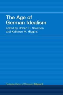 The Age of German Idealism (Paperback, New edition): Robert C. Solomon, Kathleen Higgins