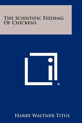 The Scientific Feeding of Chickens (Paperback): Harry Waltner Titus
