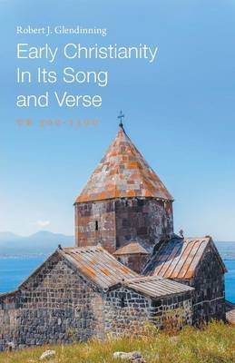 Early Christianity in Its Song and Verse - Ce 300-1300 (Paperback): Robert J Glendinning