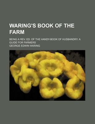 Waring's Book of the Farm; Being a REV. Ed. of the Handy-Book of Husbandry. a Guide for Farmers (Paperback): George E....