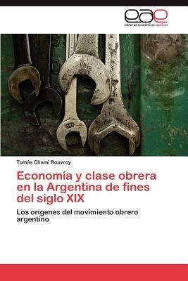 Economia y Clase Obrera En La Argentina de Fines del Siglo XIX (Spanish, Paperback): Tom S Chami Rouvroy, Tomas Chami Rouvroy