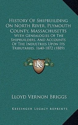 History of Shipbuilding on North River, Plymouth County, Massachusetts - With Genealogies of the Shipbuilders, and Accounts of...