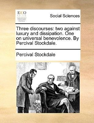 Three Discourses - Two Against Luxury and Dissipation. One on Universal Benevolence. by Percival Stockdale. (Paperback):...