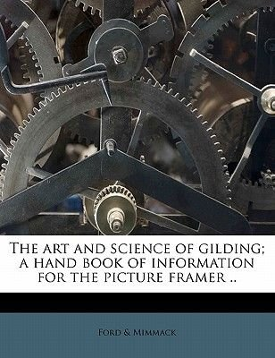 The Art and Science of Gilding; A Hand Book of Information for the Picture Framer .. (Paperback): Ford & Mimmack