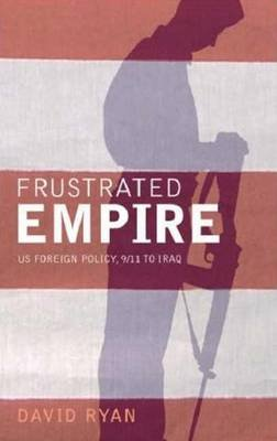 Frustrated Empire - US Foreign Policy, 9/11 to Iraq (Paperback): David Ryan