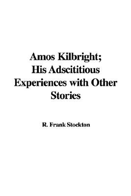 Amos Kilbright; His Adscititious Experiences with Other Stories (Hardcover): R. Frank Stockton
