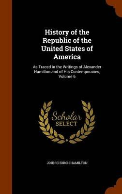 History of the Republic of the United States of America - As Traced in the Writings of Alexander Hamilton and of His...