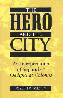 "The Hero and the City - An Interpretation of Sophocles' """"Oedipus at Colonus (Paperback, New edition): Joseph P. Wilson"