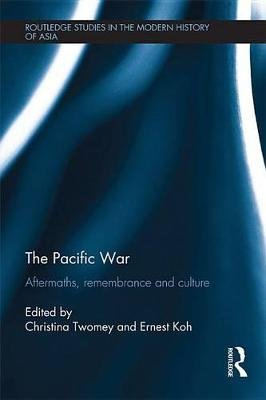 The Pacific War - Aftermaths, Remembrance and Culture (Electronic book text): Christina Twomey, Ernest Koh