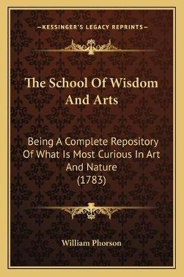 The School of Wisdom and Arts - Being a Complete Repository of What Is Most Curious in Art and Nature (1783) (Paperback):...