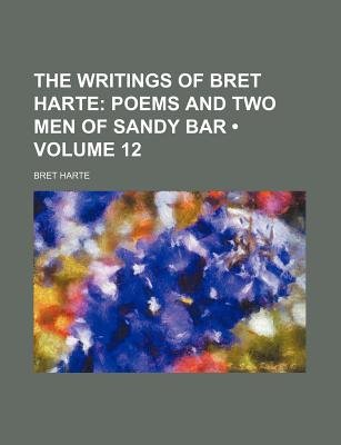 The Writings of Bret Harte (Volume 12); Poems and Two Men of Sandy Bar (Paperback): Bret Harte