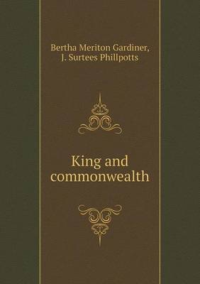 King and Commonwealth (Paperback): Bertha Meriton Gardiner, J. Surtees Phillpotts