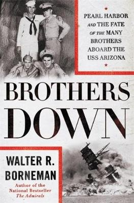 Brothers Down - Pearl Harbor and the Fate of the Many Brothers Aboard the USS Arizona (Hardcover): Walter R Borneman