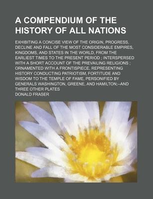 A Compendium of the History of All Nations; Exhibiting a Concise View of the Origin, Progress, Decline and Fall of the Most...