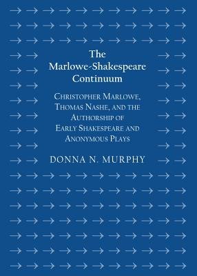 The Marlowe-Shakespeare Continuum - Christopher Marlowe, Thomas Nashe, and the Authorship of Early Shakespeare and Anonymous...