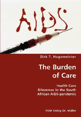 The Burden of Care- Health Care Dilemmas in the South African AIDS-Pandemic (Paperback): Dirk T. Hagemeister