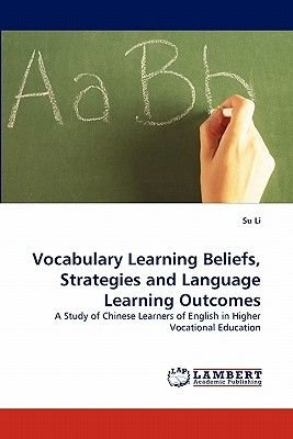 Vocabulary Learning Beliefs, Strategies and Language Learning Outcomes (Paperback): Su Li