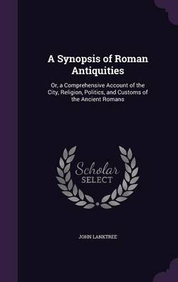 A Synopsis of Roman Antiquities - Or, a Comprehensive Account of the City, Religion, Politics, and Customs of the Ancient...