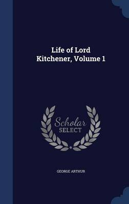 Life of Lord Kitchener, Volume 1 (Hardcover): George Arthur