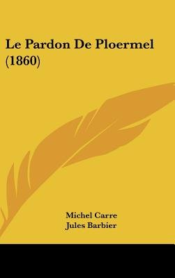 Le Pardon de Ploermel (1860) (English, French, Hardcover): Michel Carre, Jules Barbier