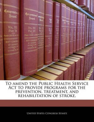 To Amend the Public Health Service ACT to Provide Programs for the Prevention, Treatment, and Rehabilitation of Stroke....