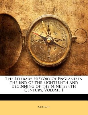 The Literary History of England in the End of the Eighteenth and Beginning of the Nineteenth Century, Volume 1 (Paperback):...