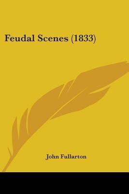 Feudal Scenes (1833) (Paperback): John Fullarton
