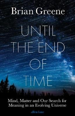 Until the End of Time - Mind, Matter, and Our Search for Meaning in an Evolving Universe (Hardcover): Brian Greene