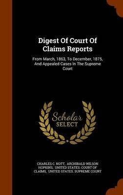 Digest of Court of Claims Reports - From March, 1863, to December, 1875, and Appealed Cases in the Supreme Court (Hardcover):...