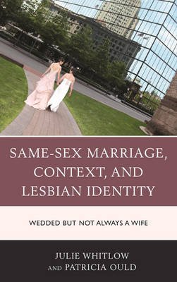 Same-Sex Marriage, Context, and Lesbian Identity - Wedded but Not Always a Wife (Hardcover): Julie Whitlow, Patricia Ould