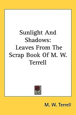 Sunlight and Shadows - Leaves from the Scrap Book of M. W. Terrell (Paperback): M. W. Terrell
