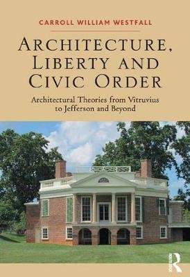 Architecture, Liberty and Civic Order - Architectural Theories from Vitruvius to Jefferson and Beyond (Electronic book text):...
