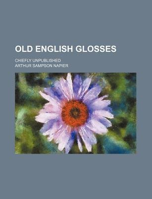 Old English Glosses; Chiefly Unpublished (Paperback): Arthur Sampson Napier