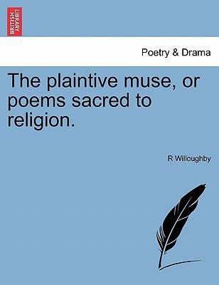 The Plaintive Muse, or Poems Sacred to Religion. (Paperback): R Willoughby