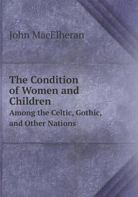 The Condition of Women and Children Among the Celtic, Gothic, and Other Nations (Paperback): John Macelheran