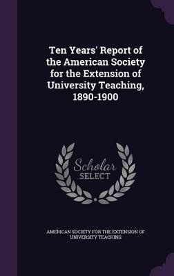 Ten Years' Report of the American Society for the Extension of University Teaching, 1890-1900 (Hardcover): American...