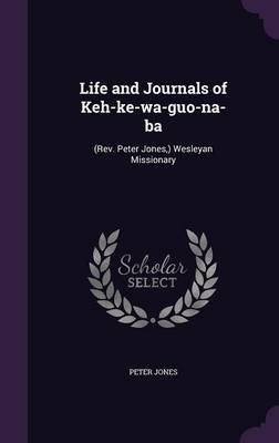 Life and Journals of Keh-Ke-Wa-Guo-Na-Ba - (Rev. Peter Jones, ) Wesleyan Missionary (Hardcover): Peter Jones