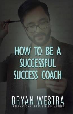 How to Be a Successful Success Coach (Paperback): Bryan Westra