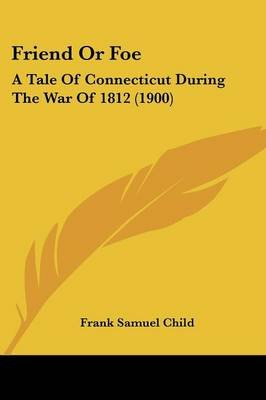 Friend or Foe - A Tale of Connecticut During the War of 1812 (1900) (Paperback): Frank Samuel Child
